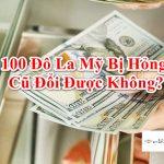Tiền 100 Đô La Mỹ Cũ (Usd bị rách) Có đổi được không? Ở Đâu?