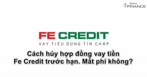 Cách hủy hợp đồng vay tiền Fe Credit trước hạn. Mất phí không?