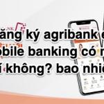 Đăng ký Agribank E-Mobile Banking có mất phí không? bao nhiêu?