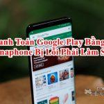 Không thanh toán Google Play bằng Vinaphone được báo lỗi và cách xử lý