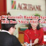 Đăng ký Internet Banking Agribank cần những giấy tờ gì? mẫu, thủ tục 2021