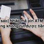 [Tại sao] Nhập mã pin ATM Đúng nhưng không rút được tiền 2020