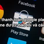 Không thanh toán Google play bằng mobifone được báo lỗi và cách xử lý