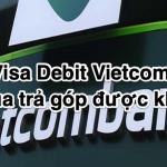 Thẻ Visa Debit Vietcombank có mua trả góp được không?