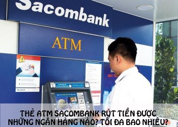 Thẻ ATM Sacombank rút tiền được những ngân hàng nào? Tối đa bao nhiêu?