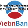 Chuyển khoản nhưng không nhận được tiền Vietinbank? Tại sao, bao lâu?