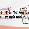 Chuyển Tiền Từ Agribank sang BIDV mất bao lâu? Phí?