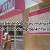 Rút tiền không được nhưng vẫn bị trừ tài khoản Agribank? Tại sao?