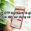 Soft OTP Agribank là gì? Cách Cài đặt, sử dụng và phí 2020?