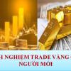 Kinh nghiệm Trade vàng. Cách trade vàng hiệu quả 2021