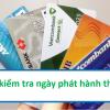 Cách Kiểm tra Ngày phát hành thẻ ATM của các ngân hàng