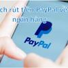 Cách rút tiền từ Paypal về tài khoản ngân hàng Việt Nam qua thẻ Visa