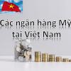 Danh sách các ngân hàng Mỹ tại Việt nam uy tín lớn 2021