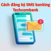 Cách đăng ký SMS banking Techcombank, Phí, cách sử dụng, hủy 2021